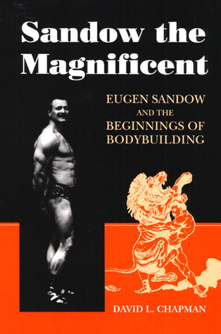Sandow the Magnificent: Eugen Sandow and the Beginnings of Bodybuilding  by  David L. Chapman