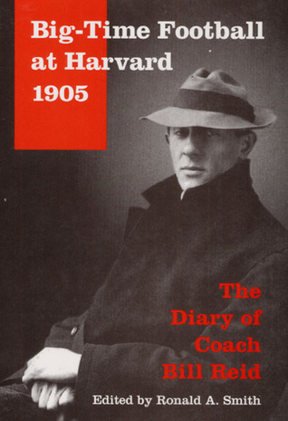 Big-Time Football at Harvard, 1905: The Diary of Coach Bill Reid Ronald A. Smith