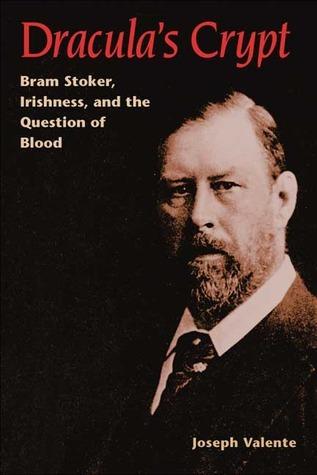 Draculas Crypt: Bram Stoker, Irishness, and the Question of Blood Joseph Valente