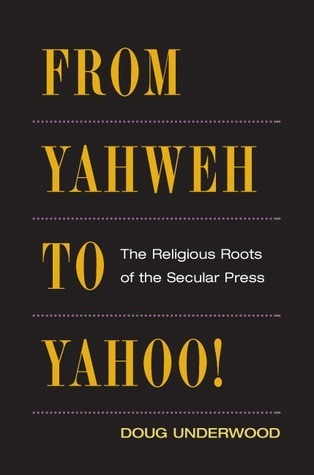 From Yahweh to Yahoo!: The Religious Roots of the Secular Press Doug Underwood