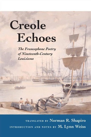 Creole Echoes: The Francophone Poetry of Nineteenth-Century Louisiana Norman R. Shapiro