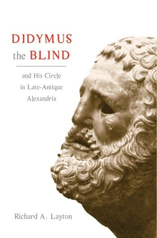 Didymus the Blind and His Circle in Late-Antique Alexandria: Virtue and Narrative in Biblical Scholarship  by  Richard A. Layton