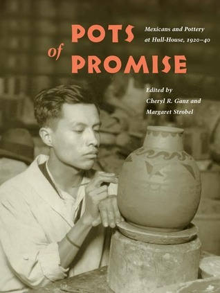 Pots of Promise: Mexicans and Pottery at Hull-House, 1920-40  by  Cheryl R. Ganz