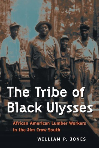 The Tribe of Black Ulysses: African American Lumber Workers in the Jim Crow South  by  William P. Jones