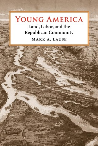 Young America: Land, Labor, and the Republican Community Mark A. Lause