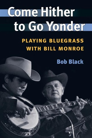 Come Hither to Go Yonder: PLAYING BLUEGRASS WITH BILL MONROE  by  Bob Black