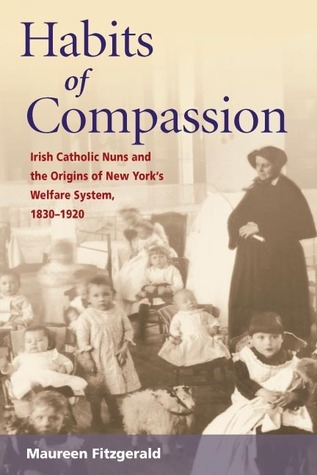 Habits of Compassion: Irish Catholic Nuns and the Origins of New Yorks Welfare System, 1830-1920  by  Maureen Fitzgerald