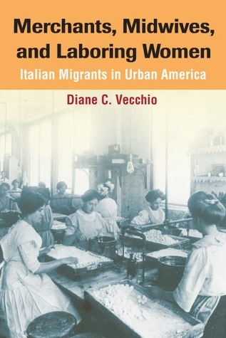 Merchants, Midwives, and Laboring Women: ITALIAN MIGRANTS IN URBAN AMERICA Diane C. Vecchio