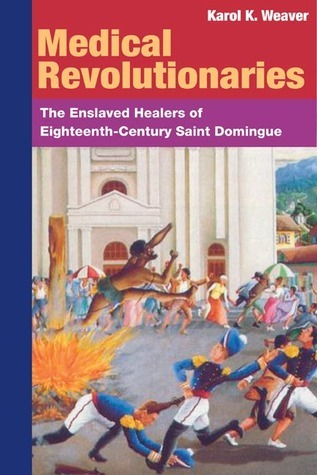 Medical Revolutionaries: The Enslaved Healers of Eighteenth-Century Saint Domingue  by  Karol K. Weaver