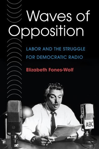 WAVES OF OPPOSITION: Labor and the Struggle for Democratic Radio Elizabeth A. Fones-Wolf