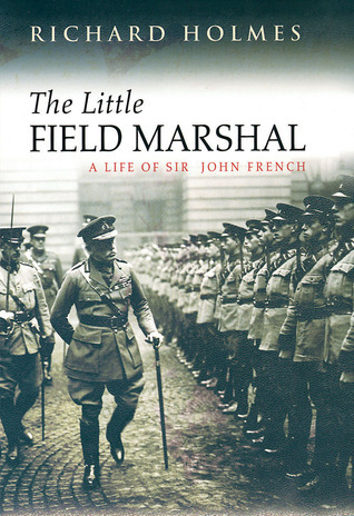 Little Field Marshal: A Life of Sir John French  by  Richard  Holmes