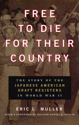 Free to Die for Their Country: The Story of the Japanese American Draft Resisters in World War II Eric L. Muller