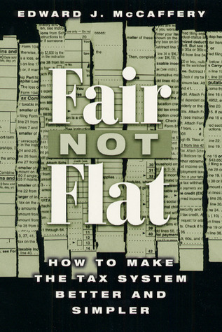 Fair Not Flat: How to Make the Tax System Better and Simpler Edward J. McCaffery