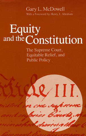 Equity and the Constitution: The Supreme Court, Equitable Relief, and Public Policy Gary L.  McDowell