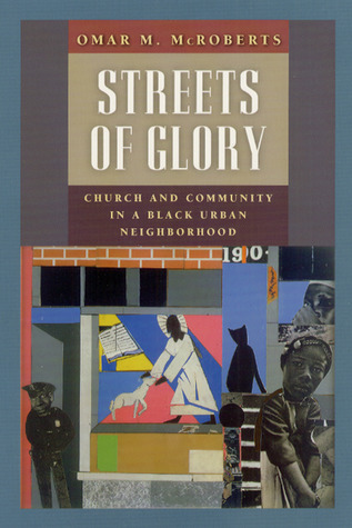 Streets of Glory: Church and Community in a Black Urban Neighborhood  by  Omar M. McRoberts