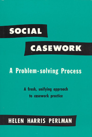 Social Casework: A Problem-Solving Process--A Fresh, Unifying Approach to Casework Practice  by  Helen Harris Perlman