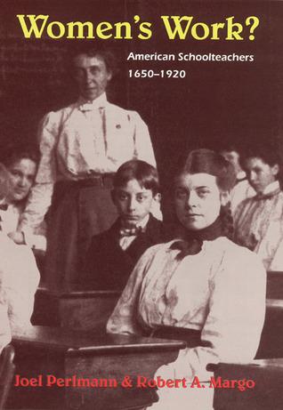 Womens Work?: American Schoolteachers, 1650-1920 Joel Perlmann