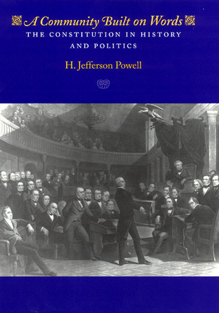 A Community Built on Words: The Constitution in History and Politics  by  H. Jefferson Powell
