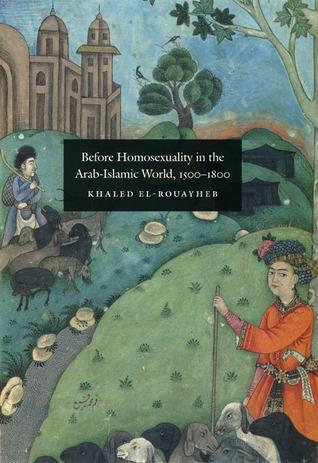 Before Homosexuality in the Arab-Islamic World: Khaled El-Rouayheb  by  Khaled El-Rouayheb