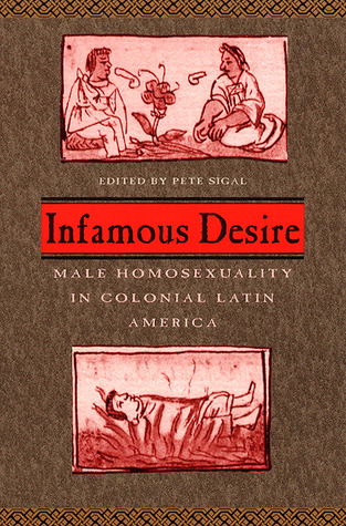 Infamous Desire: Male Homosexuality in Colonial Latin America Pete Sigal
