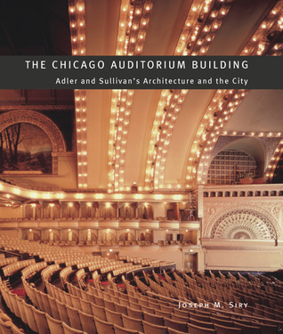 The Chicago Auditorium Building: Adler and Sullivans Architecture and the City Joseph M. Siry
