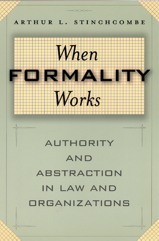 When Formality Works: Authority and Abstraction in Law and Organizations  by  Arthur L. Stinchcombe