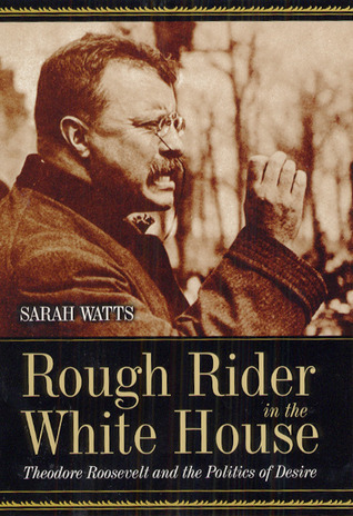 Rough Rider in the White House: Theodore Roosevelt and the Politics of Desire Sarah Watts