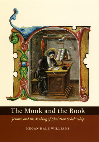 The Monk and the Book: Jerome and the Making of Christian Scholarship Megan Hale Williams