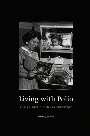 Living with Polio: The Epidemic and Its Survivors Daniel J. Wilson