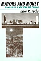 Mayors and Money: Fiscal Policy in New York and Chicago (American Politics and Political Economy Series)  by  Ester R. Fuchs