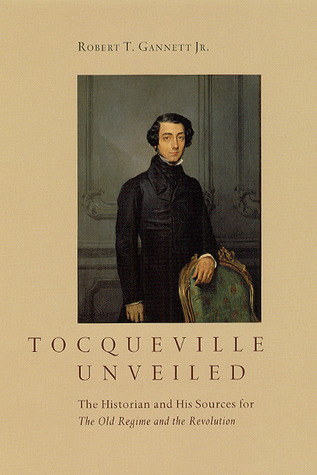 Tocqueville Unveiled: The Historian and His Sources for The Old Regime and the Revolution  by  Robert T. Gannett Jr.