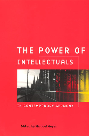 The Power of Intellectuals in Contemporary Germany  by  Michael Geyer