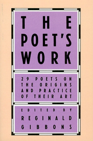 The Poets Work: 29 Poets on the Origins and Practice of Their Art Reginald Gibbons
