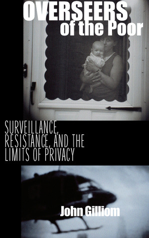 Overseers of the Poor: Surveillance, Resistance, and the Limits of Privacy  by  John Gilliom