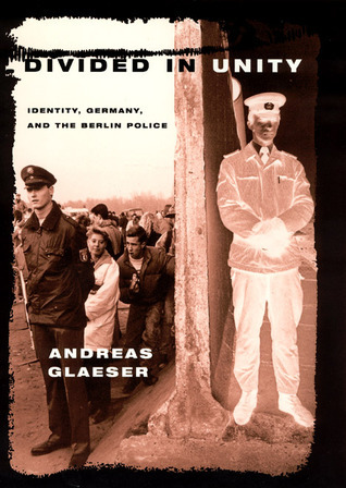 Divided in Unity: Identity, Germany, and the Berlin Police  by  Andreas Glaeser