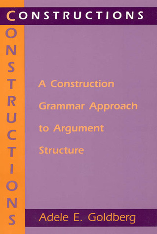 Constructions: A Construction Grammar Approach to Argument Structure Adele E. Goldberg