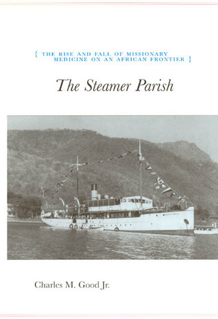 The Steamer Parish: The Rise and Fall of Missionary Medicine on an African Frontier  by  Charles M. Good