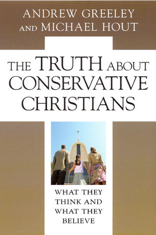 The Truth About Conservative Christians: What They Think and What They Believe Andrew M. Greeley