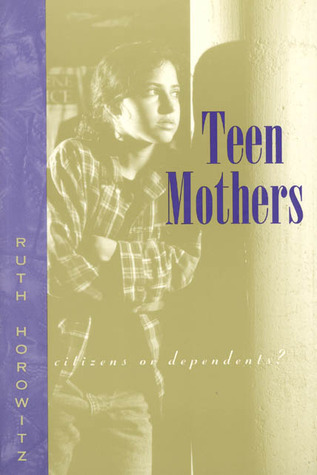 Teen Mothers--Citizens or Dependents? Ruth Horowitz