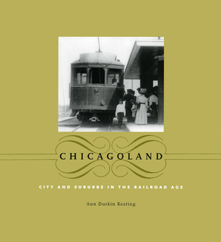 Chicagoland: City and Suburbs in the Railroad Age  by  Ann Durkin Keating
