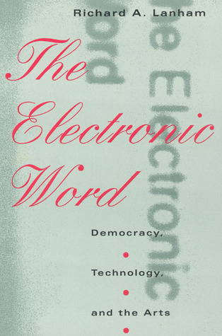 The Electronic Word: Democracy, Technology, and the Arts  by  Richard A. Lanham