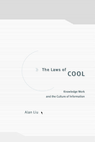 The Laws of Cool: Knowledge Work and the Culture of Information Alan Liu