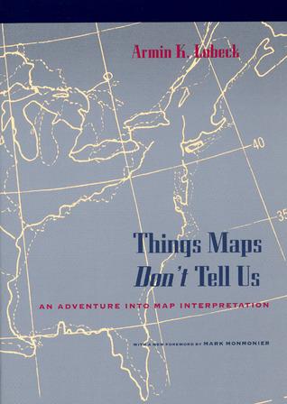 Things Maps Dont Tell Us: An Adventure into Map Interpretation Armin Kohl Lobeck
