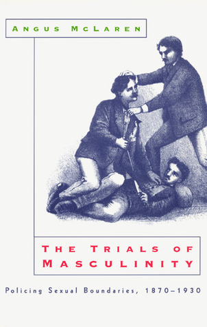 The Trials of Masculinity: Policing Sexual Boundaries, 1870-1930  by  Angus McLaren