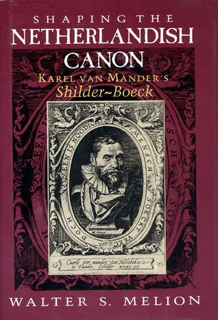 Shaping the Netherlandish Canon: Karel Van Manders Schilder-Boeck Walter S. Melion