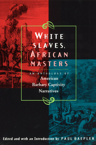 White Slaves, African Masters: An Anthology of American Barbary Captivity Narratives  by  Paul Baepler
