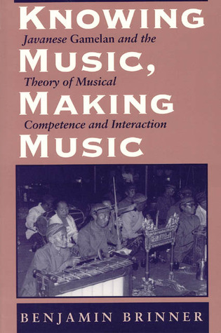 Knowing Music, Making Music: Javanese Gamelan and the Theory of Musical Competence and Interaction Benjamin Brinner