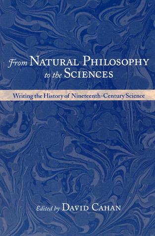 From Natural Philosophy to the Sciences: Writing the History of Nineteenth-Century Science  by  David Cahan