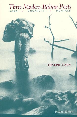 Three Modern Italian Poets: Saba, Ungaretti, Montale  by  Joseph Cary