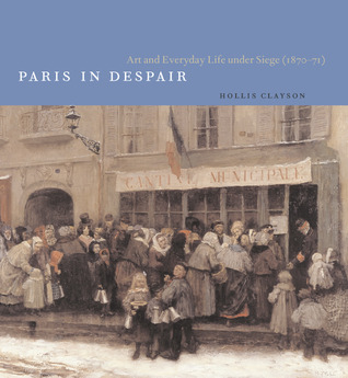 Paris in Despair: Art and Everyday Life under Siege (1870-1871)  by  Hollis Clayson